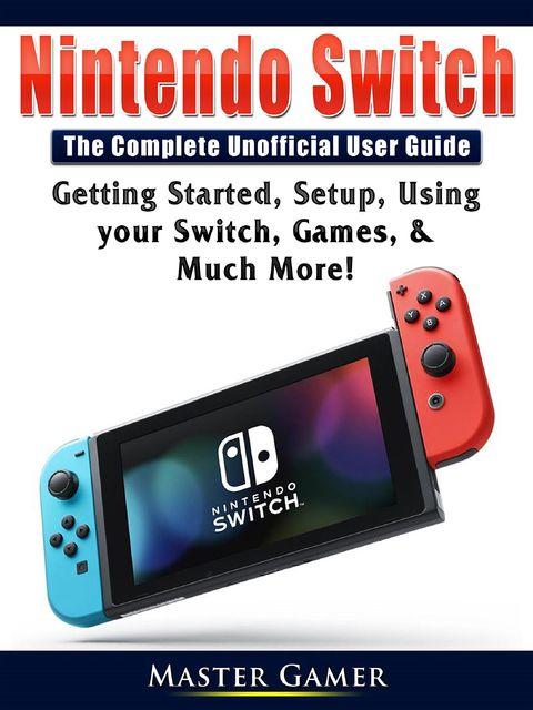 Nintendo Switch The Complete Unofficial User Guide, Master Gamer