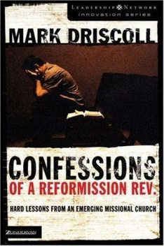 Confessions of a Reformission Rev.: Hard Lessons from an Emerging Missional Church, Mark Driscoll