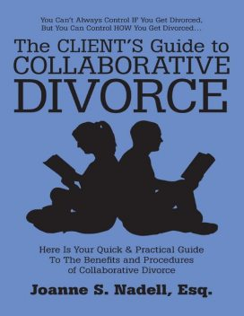 The Client's Guide to Collaborative Divorce: Your Quick and Practical Guide to the Benefits and Procedures of Collaborative Divorce, Esq, Joanne S. Nadell