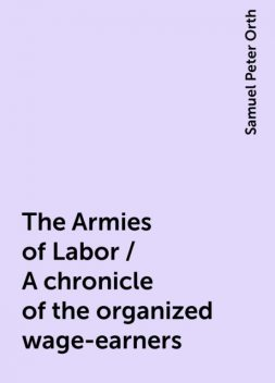 The Armies of Labor / A chronicle of the organized wage-earners, Samuel Peter Orth