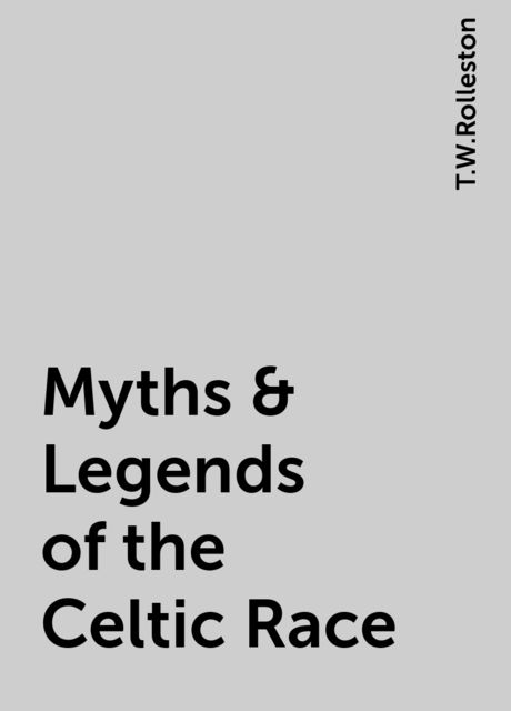 Myths & Legends of the Celtic Race, T.W.Rolleston
