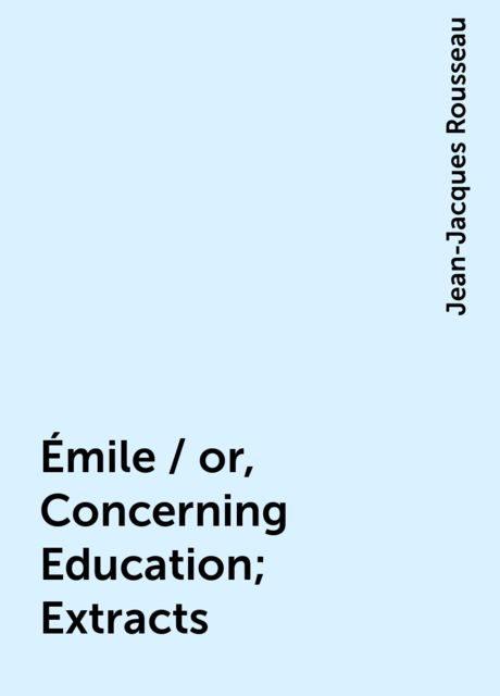 Émile / or, Concerning Education; Extracts, Jean-Jacques Rousseau
