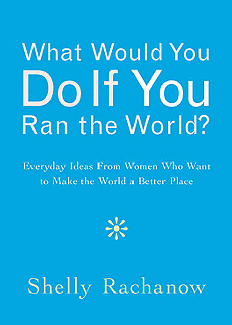 What Would You Do If You Ran the World?, Shelly Rachanow