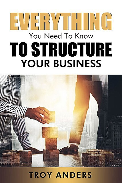 Everything You Need To Know To Structure Your Business, Troy Anders