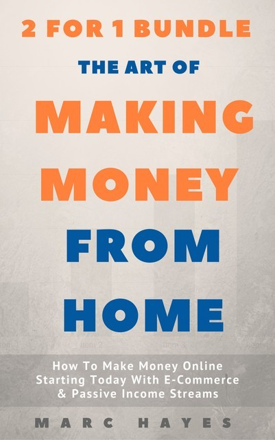 The Art Of Making Money From Home (2 for 1 Bundle): How To Make Money Online Starting Today With E-Commerce & Passive Income Streams, Marc Hayes