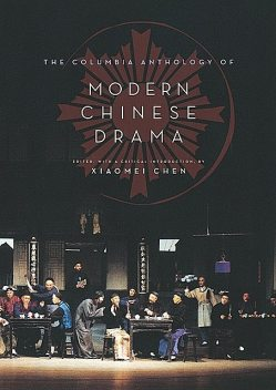 The Columbia Anthology of Modern Chinese Drama, Edited an, with an introduction by Xiaomei Chen
