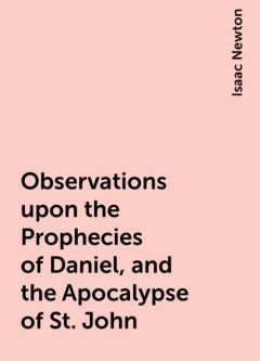 Observations upon the Prophecies of Daniel, and the Apocalypse of St. John, Isaac Newton