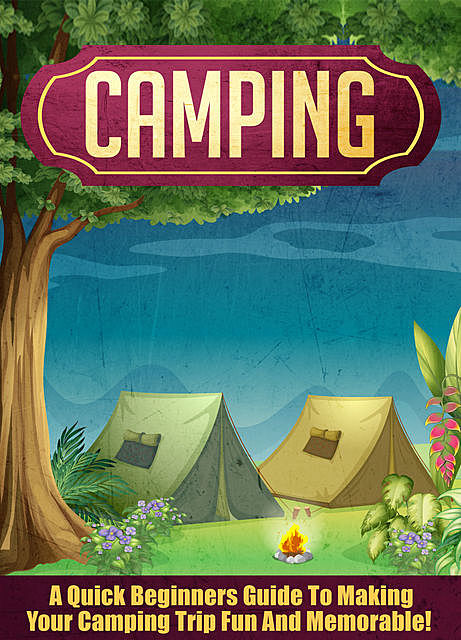 Camping: A Quick Beginners Guide To Making Your Camping Trip Fun And Memorable, Old Natural Ways