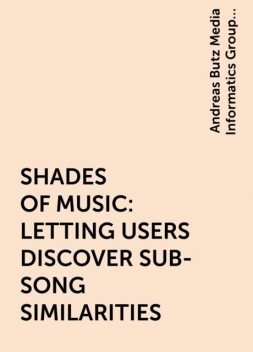 SHADES OF MUSIC: LETTING USERS DISCOVER SUB-SONG SIMILARITIES, Andreas Butz Media Informatics Group University of Munich, Dominikus Baur, Germany, Tim Langer