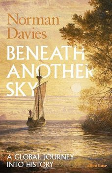 Beneath Another Sky: A Global Journey into History, Norman Davies