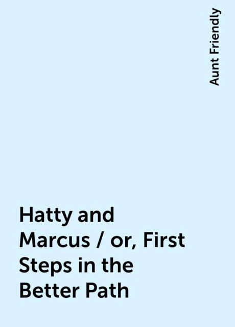 Hatty and Marcus / or, First Steps in the Better Path, Aunt Friendly
