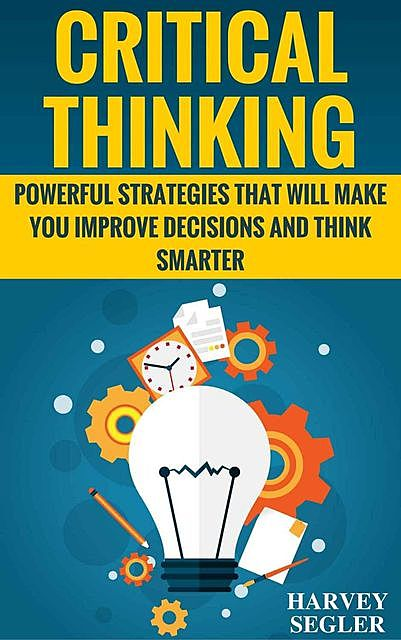 Critical Thinking: Powerful Strategies That Will Make You Improve Decisions And Think Smarter (Critical Thinking – Think Critically – Think Smarter – Logical Thinking – Think clearly), Harvey Segler