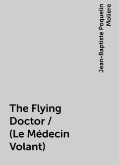 The Flying Doctor / (Le Médecin Volant), Jean-Baptiste Molière