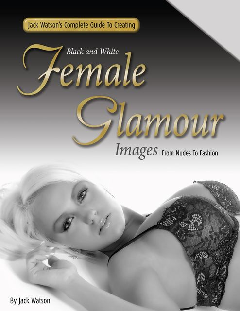 Jack Watson's Complete Guide to Creating Black and White Female Glamour Images – From Nudes to Fashion, Jack Watson
