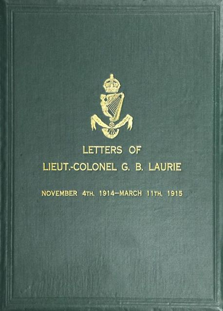 Letters of Lt.-Col. George Brenton Laurie / (commanding 1st Battn. Royal Irish Rifles) Dated November / 4th, 1914-March 11th, 1915, G.B.Laurie