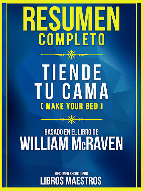 Resumen Completo – Tiende Tu Cama (Make Your Bed) – Basado En El Libro De William Mcraven, Libros Maestros