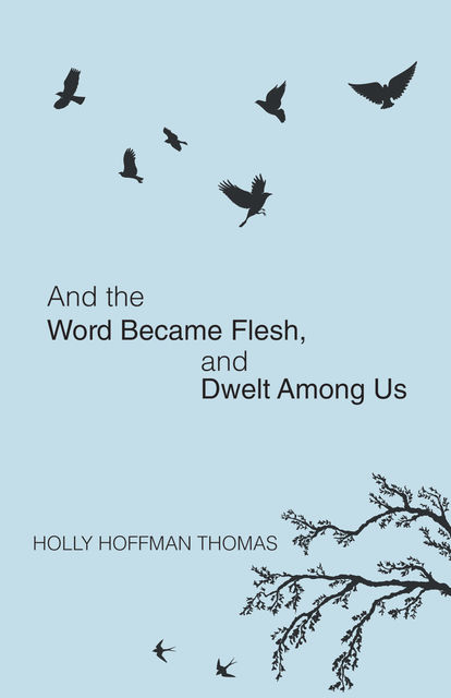 And the Word Became Flesh, Holly Hoffman Thomas