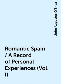 Romantic Spain / A Record of Personal Experiences (Vol. I), John Augustus O'Shea