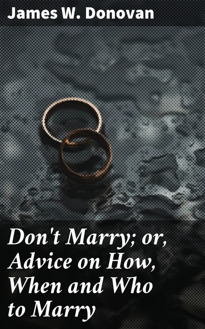 Don't Marry; or, Advice on How, When and Who to Marry, James Donovan