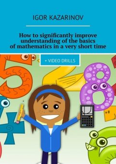 How to significantly improve understanding of the basics of mathematics in a very short time, Igor Kazarinov