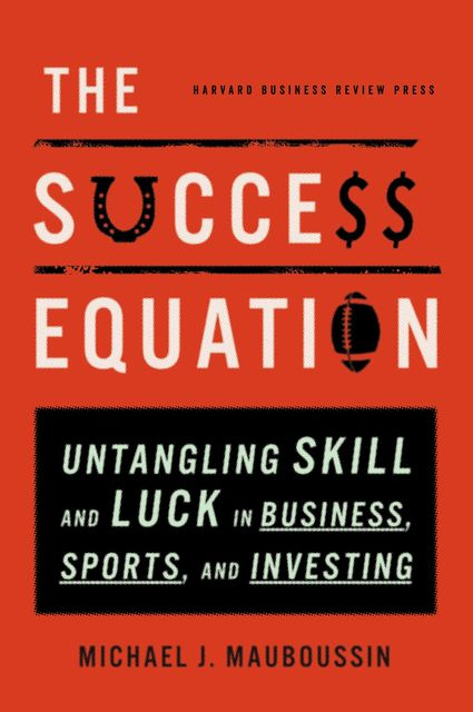 The Success Equation: Untangling Skill and Luck in Business, Sports, and Investing, Michael J.Mauboussin