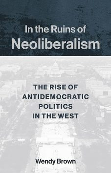 In the Ruins of Neoliberalism, Wendy Brown