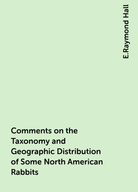 Comments on the Taxonomy and Geographic Distribution of Some North American Rabbits, E.Raymond Hall