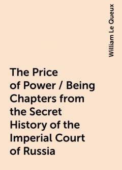 The Price of Power / Being Chapters from the Secret History of the Imperial Court of Russia, William Le Queux