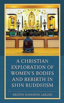 A Christian Exploration of Women's Bodies and Rebirth in Shin Buddhism, Kristin Johnston Largen