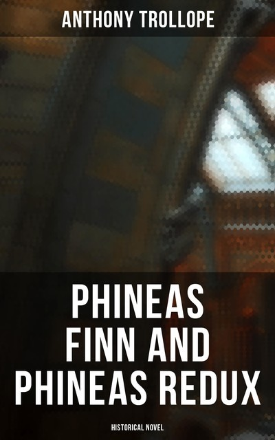 Phineas Finn and Phineas Redux (Historical Novel), Anthony Trollope
