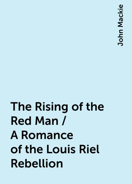 The Rising of the Red Man / A Romance of the Louis Riel Rebellion, John Mackie