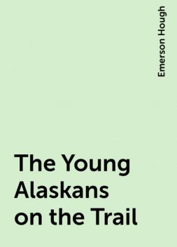 The Young Alaskans on the Trail, Emerson Hough