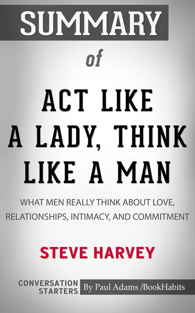 Summary of Act Like a Lady, Think Like a Man, Expanded Edition: What Men Really Think About Love, Relationships, Intimacy, and Commitment, Paul Adams