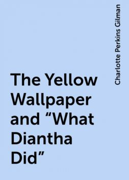 """The Yellow Wallpaper and """"What Diantha Did"""", Charlotte Perkins Gilman"""