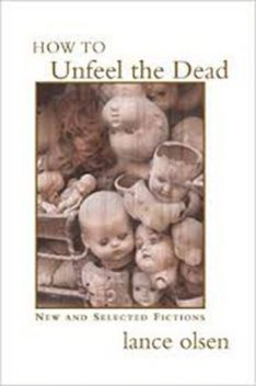 How to Unfeel the Dead: New and Selected Fictions, Lance Olsen