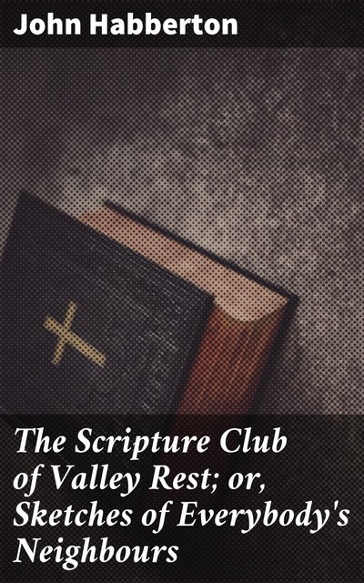 The Scripture Club of Valley Rest; or, Sketches of Everybody's Neighbours, John Habberton