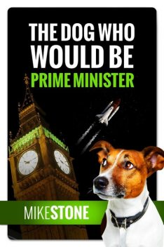 The Dog Who Would Be Prime Minister (The Dog Prime Minister Series Book 1), Mike Stone