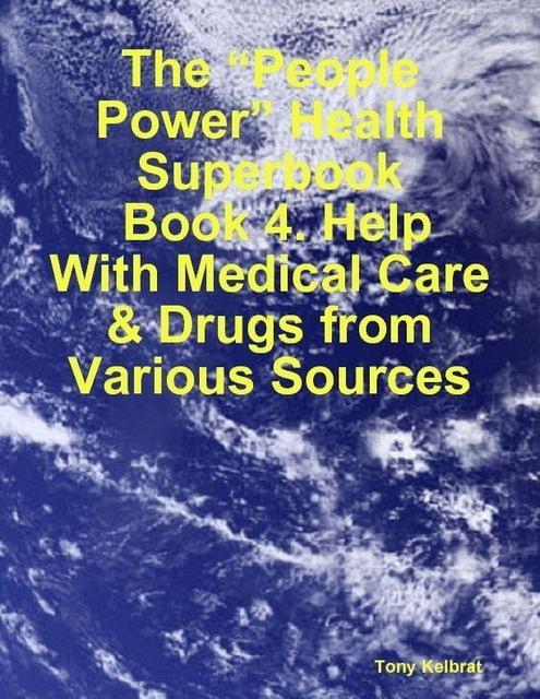 "The ""People Power"" Health Superbook: Book 4. Help With Medical Care & Drugs from Various Sources, Tony Kelbrat"
