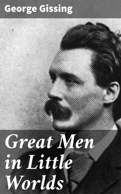 Great Men in Little Worlds, George Gissing