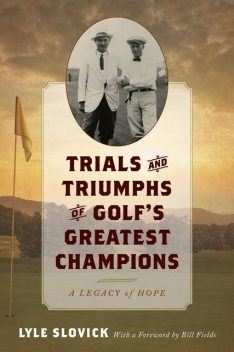 Trials and Triumphs of Golf's Greatest Champions, Lyle Slovick
