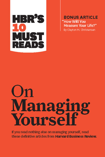 "HBR's 10 Must Reads on Managing Yourself (with bonus article ""How Will You Measure Your Life?"" by Clayton M. Christensen), Harvard Business Review"