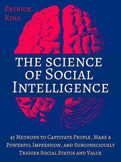 The Science of Social Intelligence: 45 Methods to Captivate People, Make a Powerful Impression, and Subconsciously Trigger Social Status and Value, Patrick King