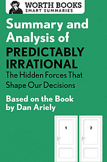 Summary and Analysis of Predictably Irrational: The Hidden Forces That Shape Our Decisions, Worth Books