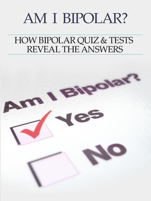Bipolar Disorder :Am I Bipolar? How Bipolar Quiz & Tests Reveal The Answers, Heather Rose