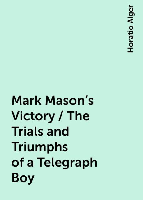 Mark Mason's Victory / The Trials and Triumphs of a Telegraph Boy, Horatio Alger