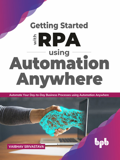 Getting started with RPA using Automation Anywhere: Automate your day-to-day Business Processes using Automation Anywhere (English Edition), Vaibhav Srivastava