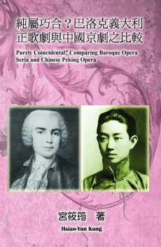 Purely Coincidental? Comparing Baroque Opera Seria and Chinese Peking Opera, Hsiao-Yun Kung, 筱筠 宮