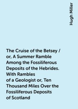 The Cruise of the Betsey / or, A Summer Ramble Among the Fossiliferous Deposits of the Hebrides. With Rambles of a Geologist or, Ten Thousand Miles Over the Fossiliferous Deposits of Scotland, Hugh Miller