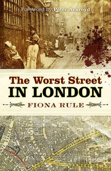 The Worst Street in London: Foreword by Peter Ackroyd, Fiona Rule