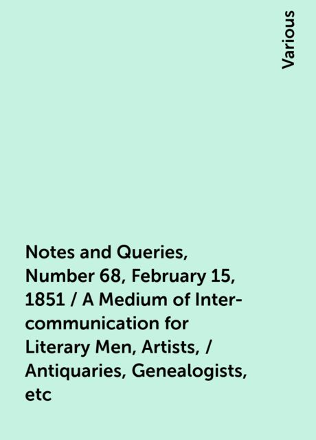 Notes and Queries, Number 68, February 15, 1851 / A Medium of Inter-communication for Literary Men, Artists, / Antiquaries, Genealogists, etc, Various